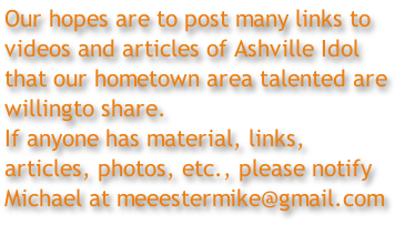 Our hopes are to post many links to  videos and articles of Ashville Idol  that our hometown area talented are  willingto share. If anyone has material, links,  articles, photos, etc., please notify  Michael at meeestermike@gmail.com