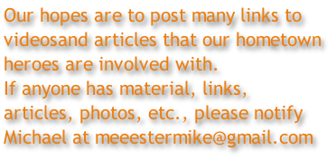 Our hopes are to post many links to videosand articles that our hometown  heroes are involved with.  If anyone has material, links,  articles, photos, etc., please notify  Michael at meeestermike@gmail.com